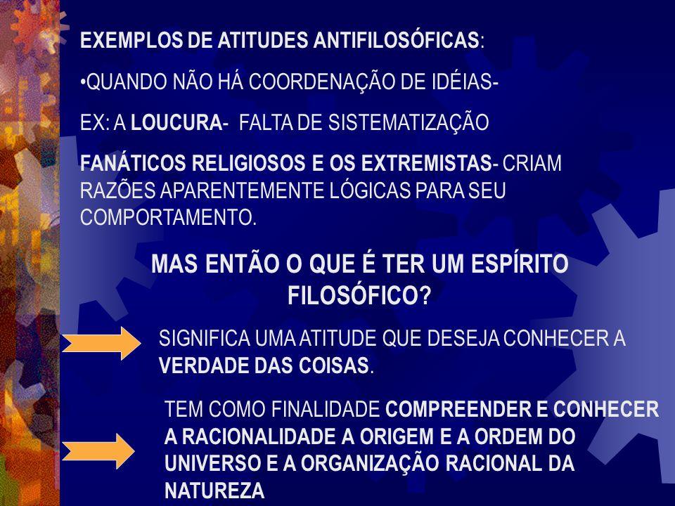 EXEMPLOS DE ATITUDES ANTIFILOSÓFICAS : •QUANDO NÃO HÁ COORDENAÇÃO DE IDÉIAS- EX: A LOUCURA - FALTA DE SISTEMATIZAÇÃO FANÁTICOS RELIGIOSOS E OS EXTREMI