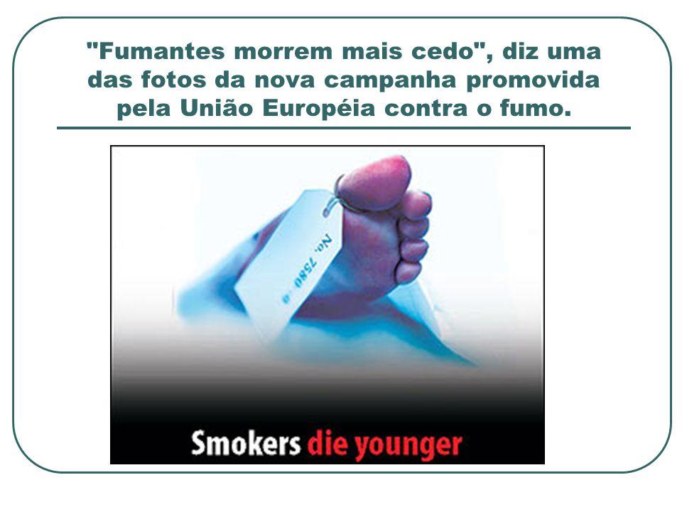 Fumantes morrem mais cedo , diz uma das fotos da nova campanha promovida pela União Européia contra o fumo.