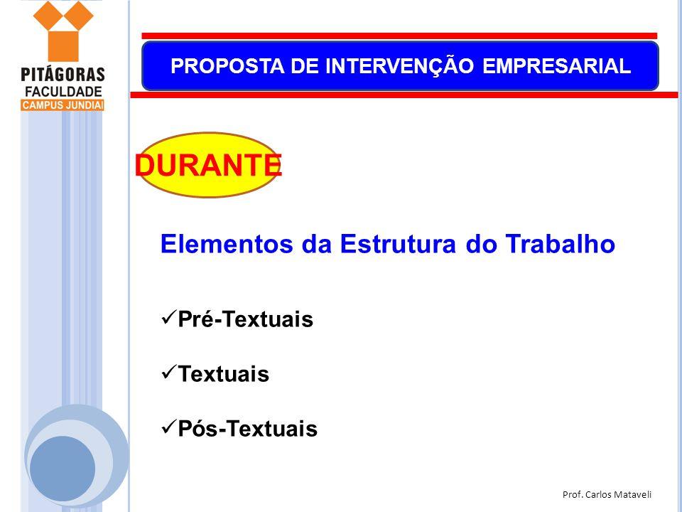 Prof. Carlos Mataveli PROPOSTA DE INTERVENÇÃO EMPRESARIAL Elementos da Estrutura do Trabalho  Pré-Textuais  Textuais  Pós-Textuais DURANTE