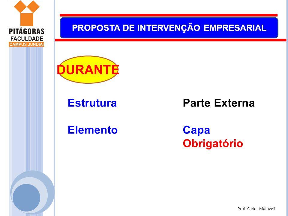 Prof. Carlos Mataveli PROPOSTA DE INTERVENÇÃO EMPRESARIAL EstruturaParte Externa ElementoCapa Obrigatório DURANTE