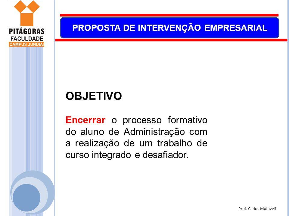 Prof. Carlos Mataveli PROPOSTA DE INTERVENÇÃO EMPRESARIAL OBJETIVO Encerrar o processo formativo do aluno de Administração com a realização de um trab