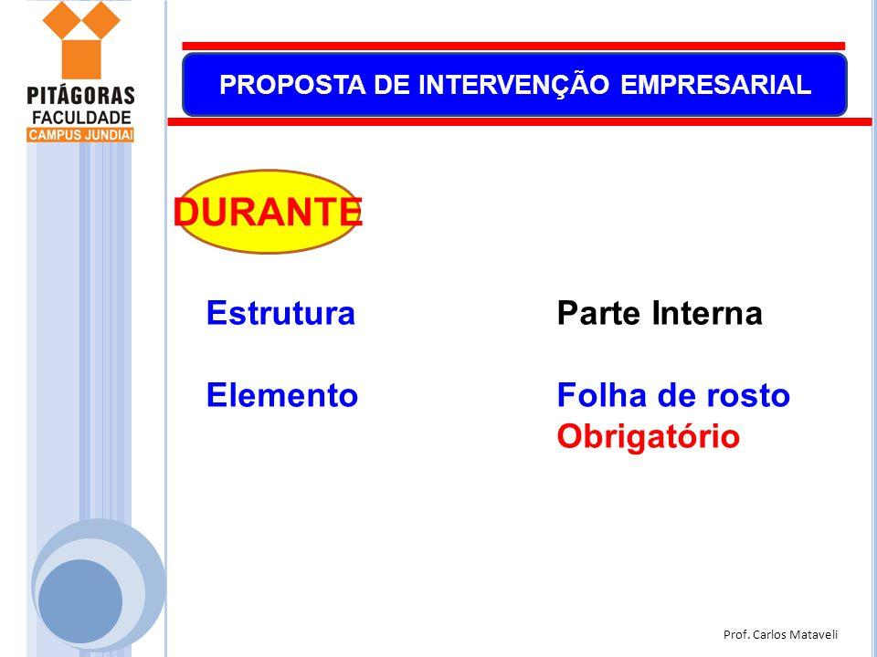 Prof. Carlos Mataveli PROPOSTA DE INTERVENÇÃO EMPRESARIAL EstruturaParte Interna ElementoFolha de rosto Obrigatório DURANTE