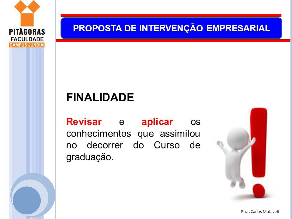Prof. Carlos Mataveli PROPOSTA DE INTERVENÇÃO EMPRESARIAL FINALIDADE Revisar e aplicar os conhecimentos que assimilou no decorrer do Curso de graduaçã