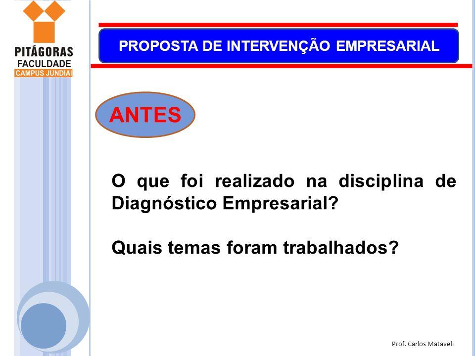 Prof. Carlos Mataveli PROPOSTA DE INTERVENÇÃO EMPRESARIAL O que foi realizado na disciplina de Diagnóstico Empresarial? Quais temas foram trabalhados?