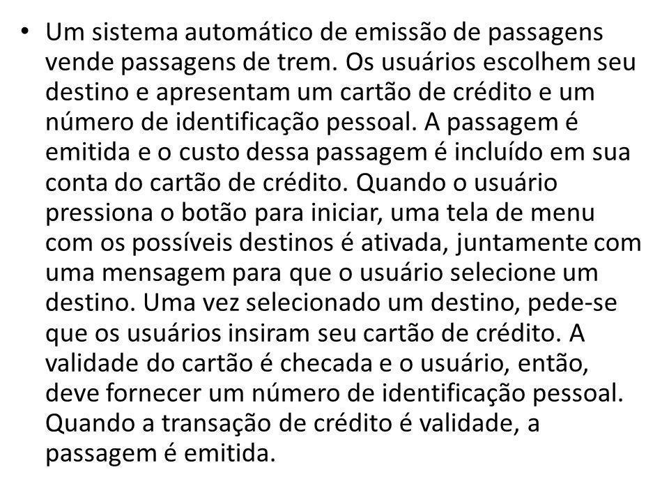 • Um sistema automático de emissão de passagens vende passagens de trem. Os usuários escolhem seu destino e apresentam um cartão de crédito e um númer