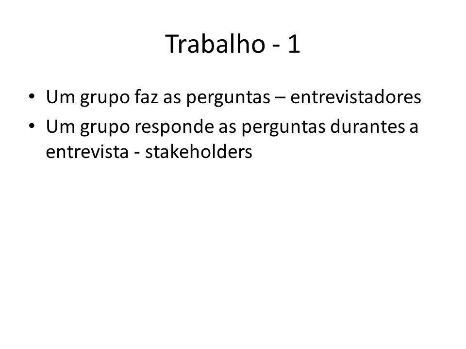 Trabalho - 1 • Um grupo faz as perguntas – entrevistadores • Um grupo responde as perguntas durantes a entrevista - stakeholders