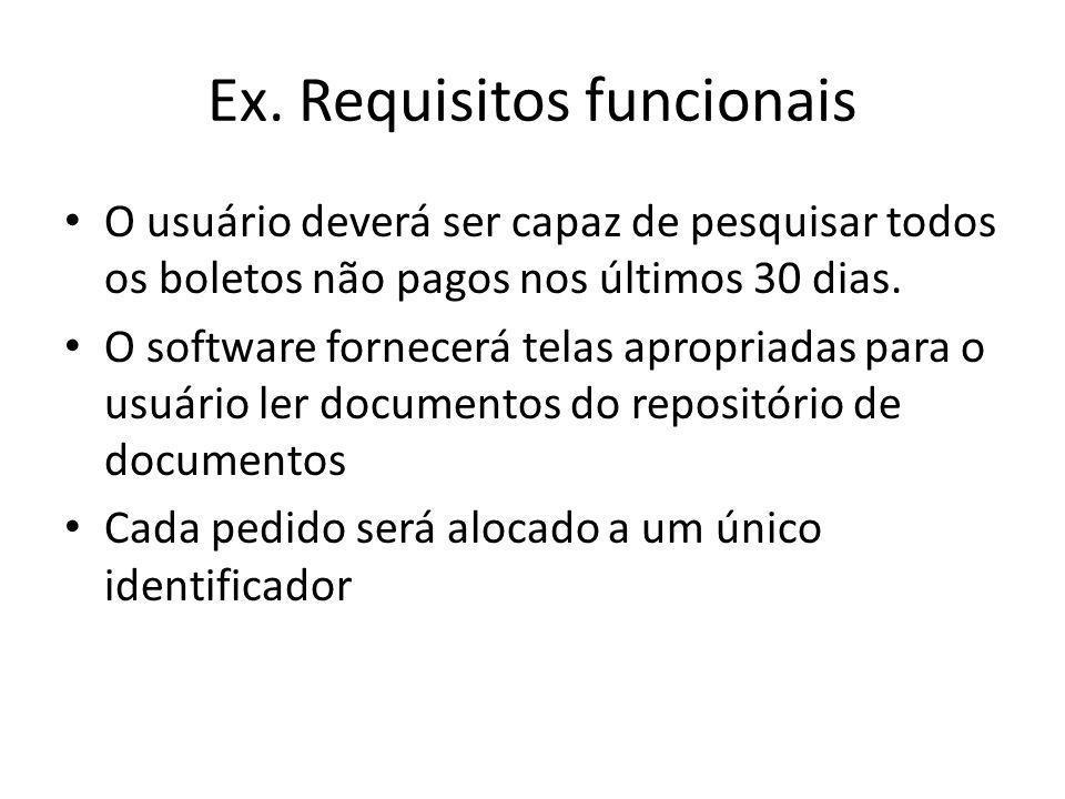 Ex. Requisitos funcionais • O usuário deverá ser capaz de pesquisar todos os boletos não pagos nos últimos 30 dias. • O software fornecerá telas aprop