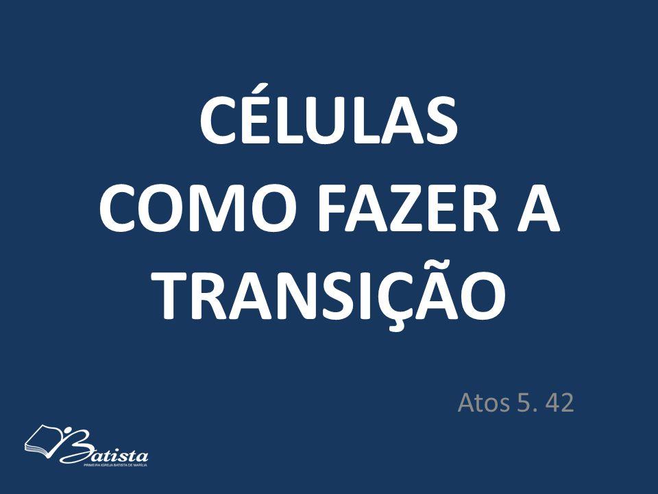 CÉLULAS COMO FAZER A TRANSIÇÃO Atos 5. 42