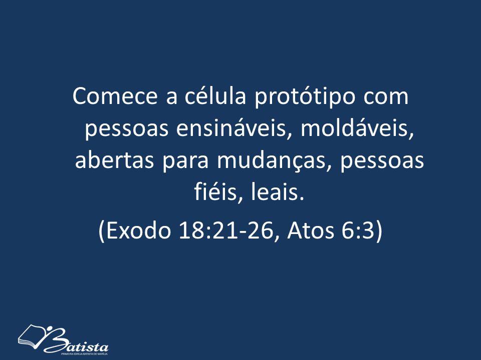 Comece a célula protótipo com pessoas ensináveis, moldáveis, abertas para mudanças, pessoas fiéis, leais. (Exodo 18:21-26, Atos 6:3)