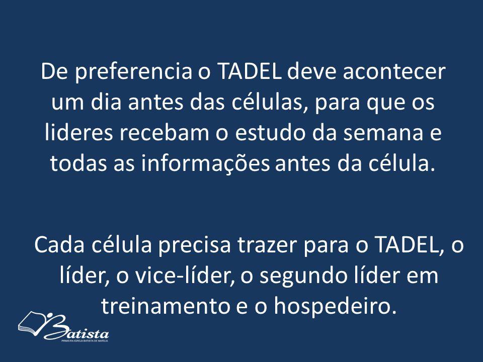 De preferencia o TADEL deve acontecer um dia antes das células, para que os lideres recebam o estudo da semana e todas as informações antes da célula.