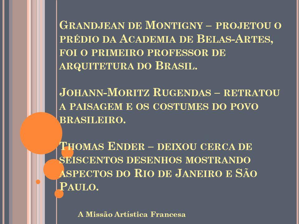 G RANDJEAN DE M ONTIGNY – PROJETOU O PRÉDIO DA A CADEMIA DE B ELAS -A RTES, FOI O PRIMEIRO PROFESSOR DE ARQUITETURA DO B RASIL. J OHANN -M ORITZ R UGE