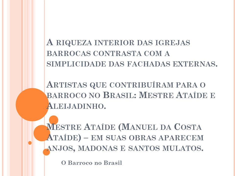 A RIQUEZA INTERIOR DAS IGREJAS BARROCAS CONTRASTA COM A SIMPLICIDADE DAS FACHADAS EXTERNAS. A RTISTAS QUE CONTRIBUÍRAM PARA O BARROCO NO B RASIL : M E