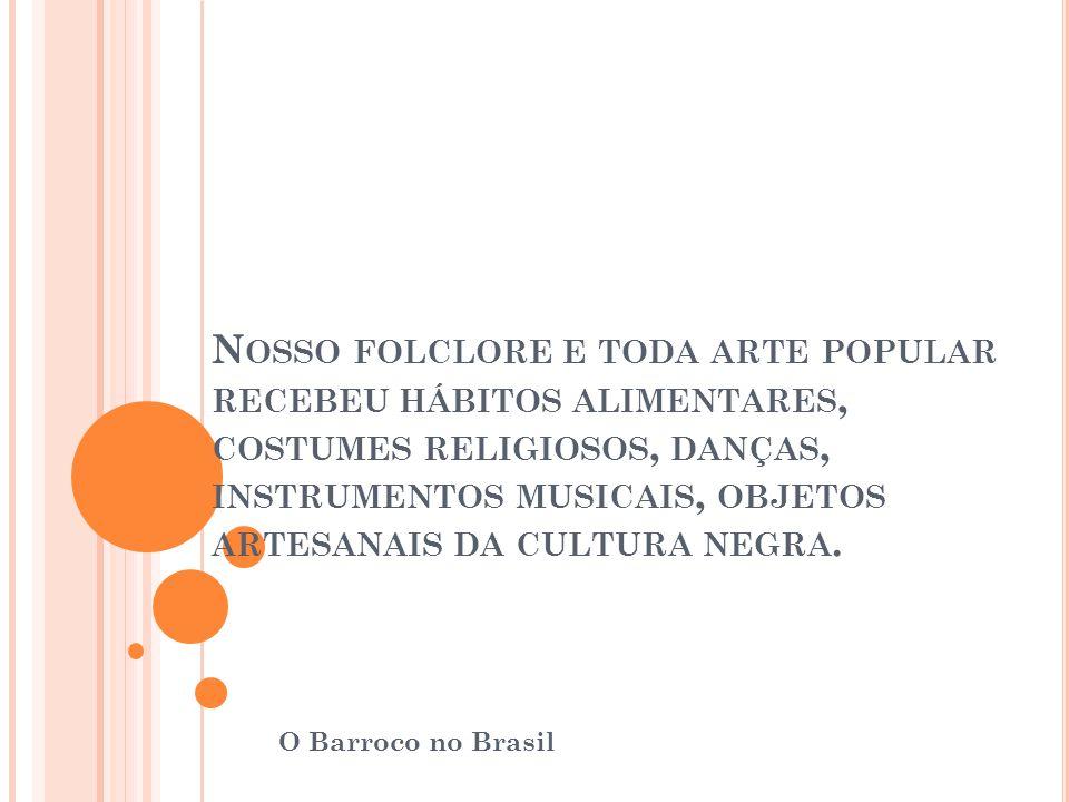 N OSSO FOLCLORE E TODA ARTE POPULAR RECEBEU HÁBITOS ALIMENTARES, COSTUMES RELIGIOSOS, DANÇAS, INSTRUMENTOS MUSICAIS, OBJETOS ARTESANAIS DA CULTURA NEG