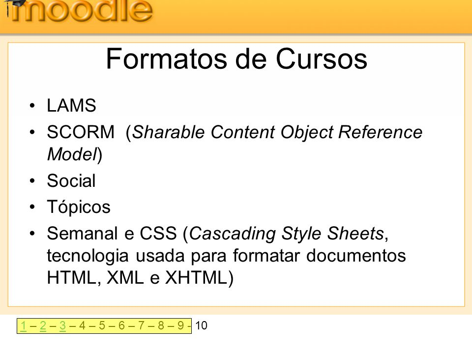 11 – 2 – 3 – 4 – 5 – 6 – 7 – 8 – 9 - 1023 Formatos de Cursos •LAMS •SCORM (Sharable Content Object Reference Model) •Social •Tópicos •Semanal e CSS (C