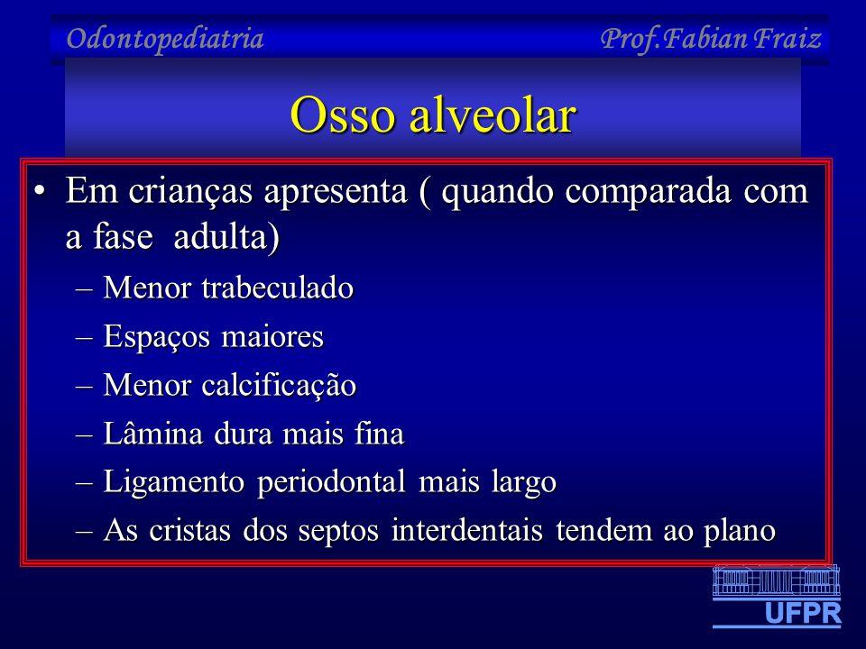 Odontopediatria Prof.Fabian Fraiz Osso alveolar •Em crianças apresenta ( quando comparada com a fase adulta) –Menor trabeculado –Espaços maiores –Meno