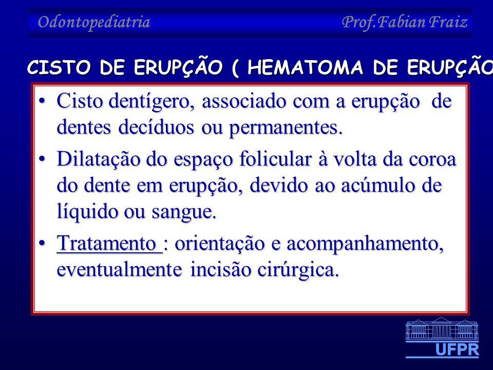 Odontopediatria Prof.Fabian Fraiz •Cisto dentígero, associado com a erupção de dentes decíduos ou permanentes. •Dilatação do espaço folicular à volta