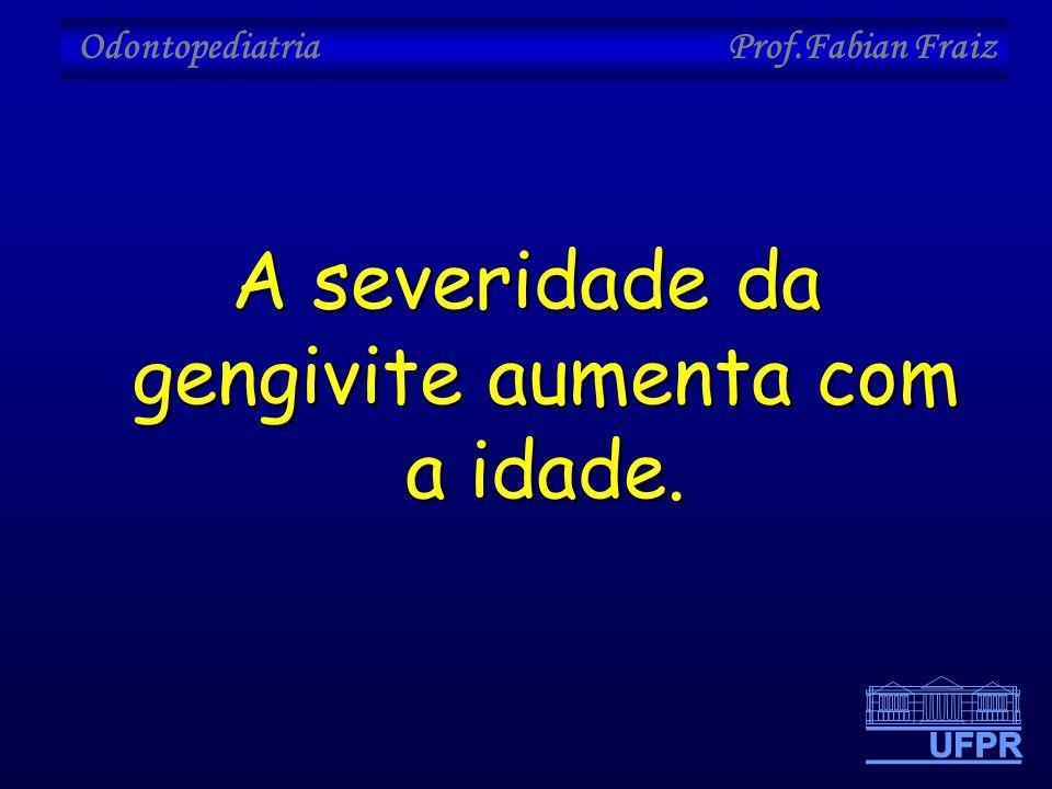 Odontopediatria Prof.Fabian Fraiz A severidade da gengivite aumenta com a idade.