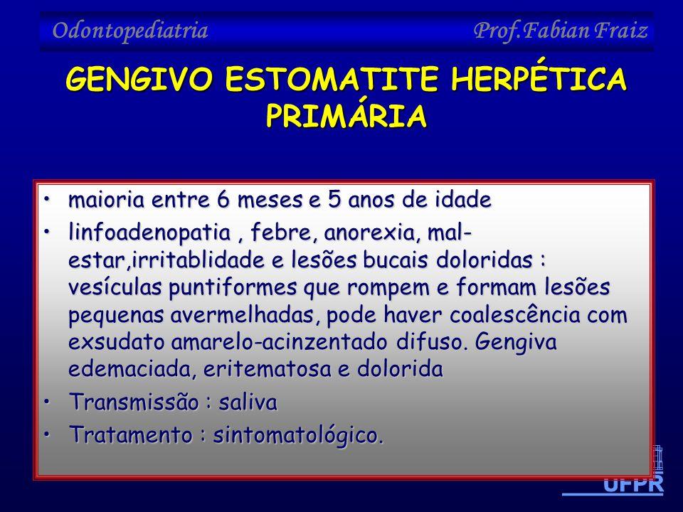 Odontopediatria Prof.Fabian Fraiz •maioria entre 6 meses e 5 anos de idade •linfoadenopatia, febre, anorexia, mal- estar,irritablidade e lesões bucais