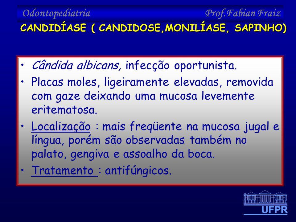 Odontopediatria Prof.Fabian Fraiz •Cândida albicans, infecção oportunista. •Placas moles, ligeiramente elevadas, removida com gaze deixando uma mucosa