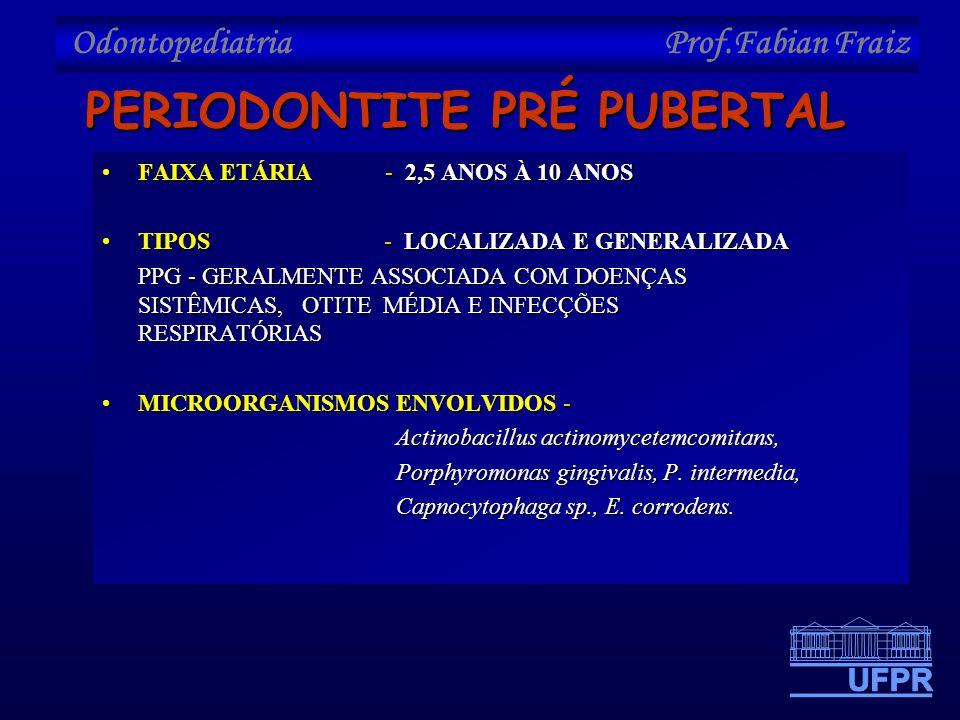 Odontopediatria Prof.Fabian Fraiz PERIODONTITE PRÉ PUBERTAL •FAIXA ETÁRIA - 2,5 ANOS À 10 ANOS •TIPOS - LOCALIZADA E GENERALIZADA PPG - GERALMENTE ASS