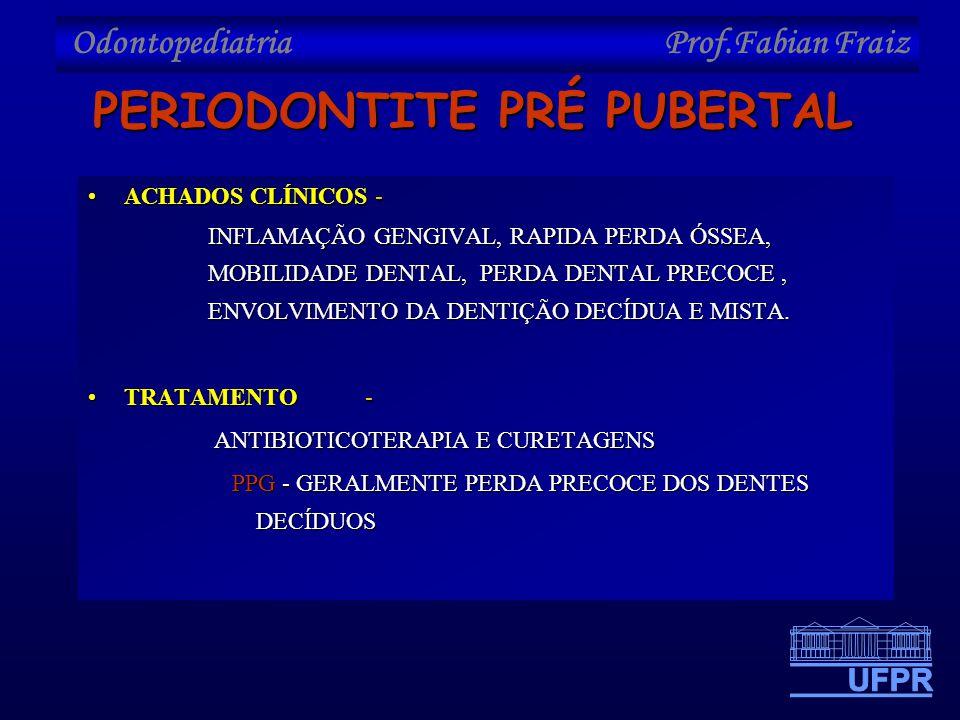 Odontopediatria Prof.Fabian Fraiz PERIODONTITE PRÉ PUBERTAL •ACHADOS CLÍNICOS - INFLAMAÇÃO GENGIVAL, RAPIDA PERDA ÓSSEA, MOBILIDADE DENTAL, PERDA DENT