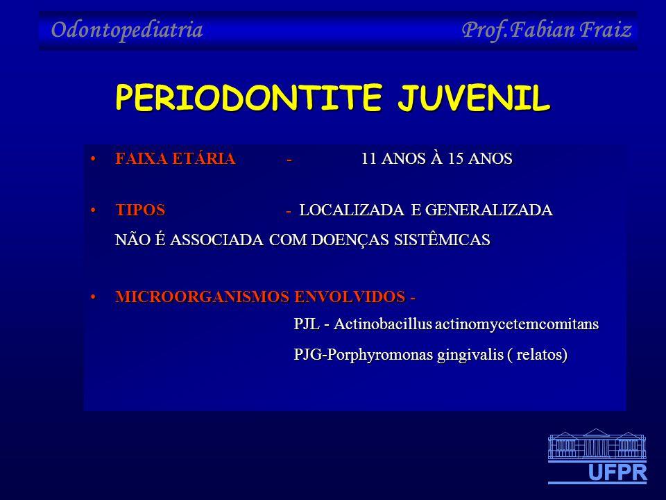 Odontopediatria Prof.Fabian Fraiz PERIODONTITE JUVENIL •FAIXA ETÁRIA - 11 ANOS À 15 ANOS •TIPOS - LOCALIZADA E GENERALIZADA NÃO É ASSOCIADA COM DOENÇA