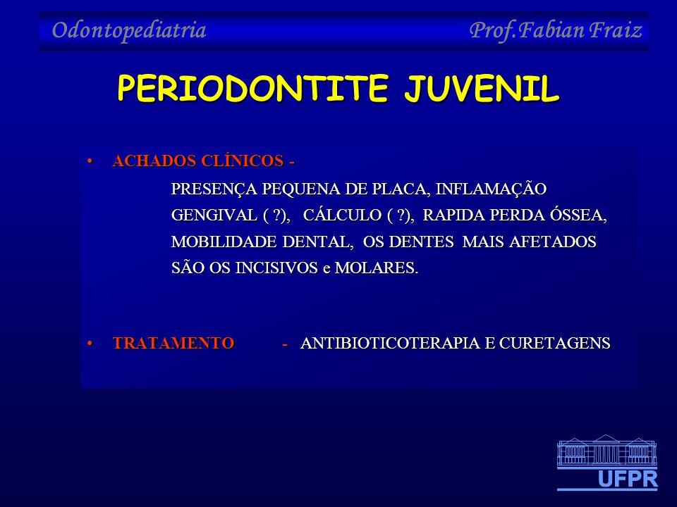 Odontopediatria Prof.Fabian Fraiz PERIODONTITE JUVENIL •ACHADOS CLÍNICOS - PRESENÇA PEQUENA DE PLACA, INFLAMAÇÃO GENGIVAL ( ?), CÁLCULO ( ?), RAPIDA P