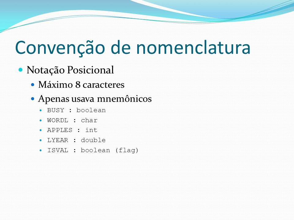 Convenção de nomenclatura  CamelCase:  isBusy : boolean  longWord : string  apples : int  lightYear : double  varWithALongName : float  Pascal:  IsBusy : boolean  LongWord : string  Apples : int  Light Year : double  VarWithALongName : float
