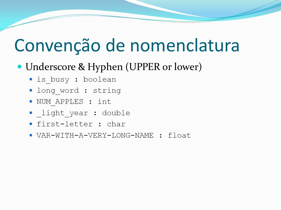 Convenção de nomenclatura  Underscore & Hyphen (UPPER or lower)  is_busy : boolean  long_word : string  NUM_APPLES : int  _light_year : double  first-letter : char  VAR-WITH-A-VERY-LONG-NAME : float