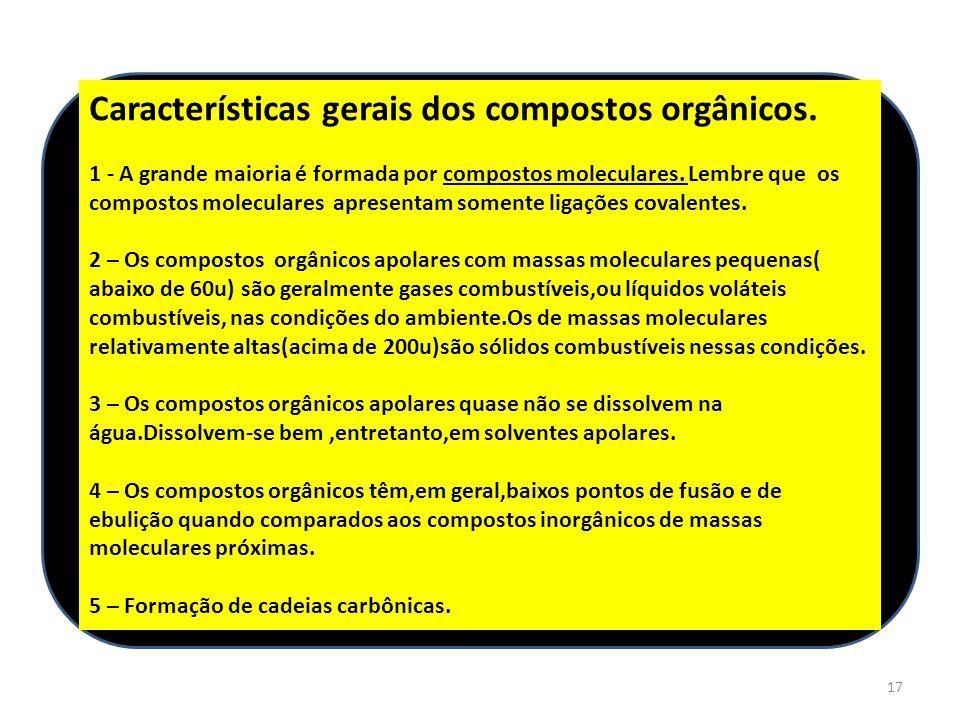 17 Características gerais dos compostos orgânicos. 1 - A grande maioria é formada por compostos moleculares. Lembre que os compostos moleculares apres