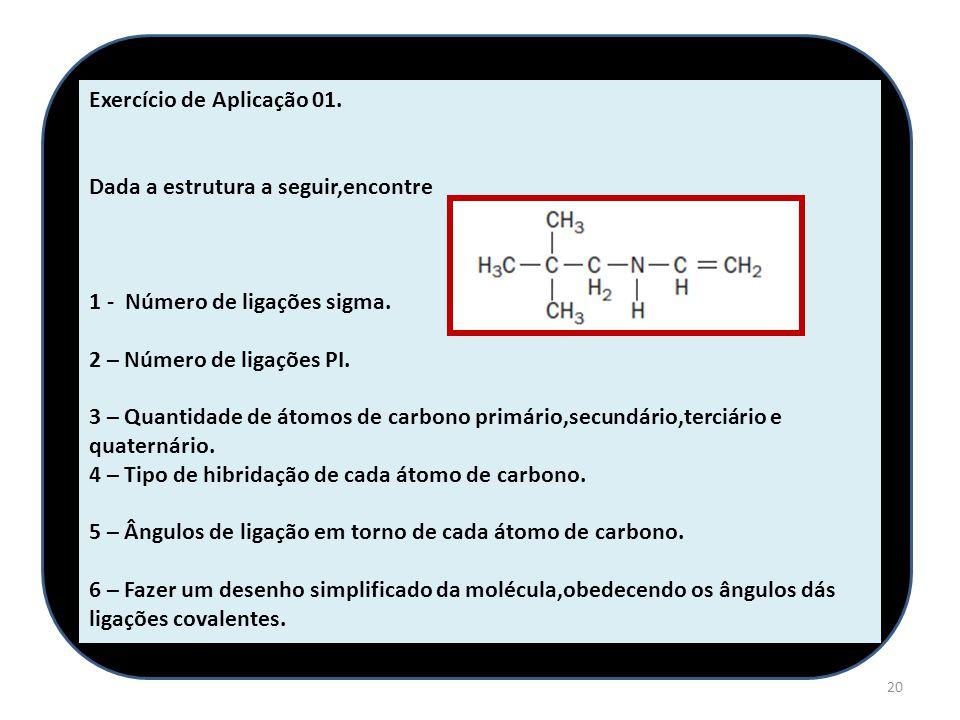 20 Exercício de Aplicação 01. Dada a estrutura a seguir,encontre 1 - Número de ligações sigma. 2 – Número de ligações PI. 3 – Quantidade de átomos de