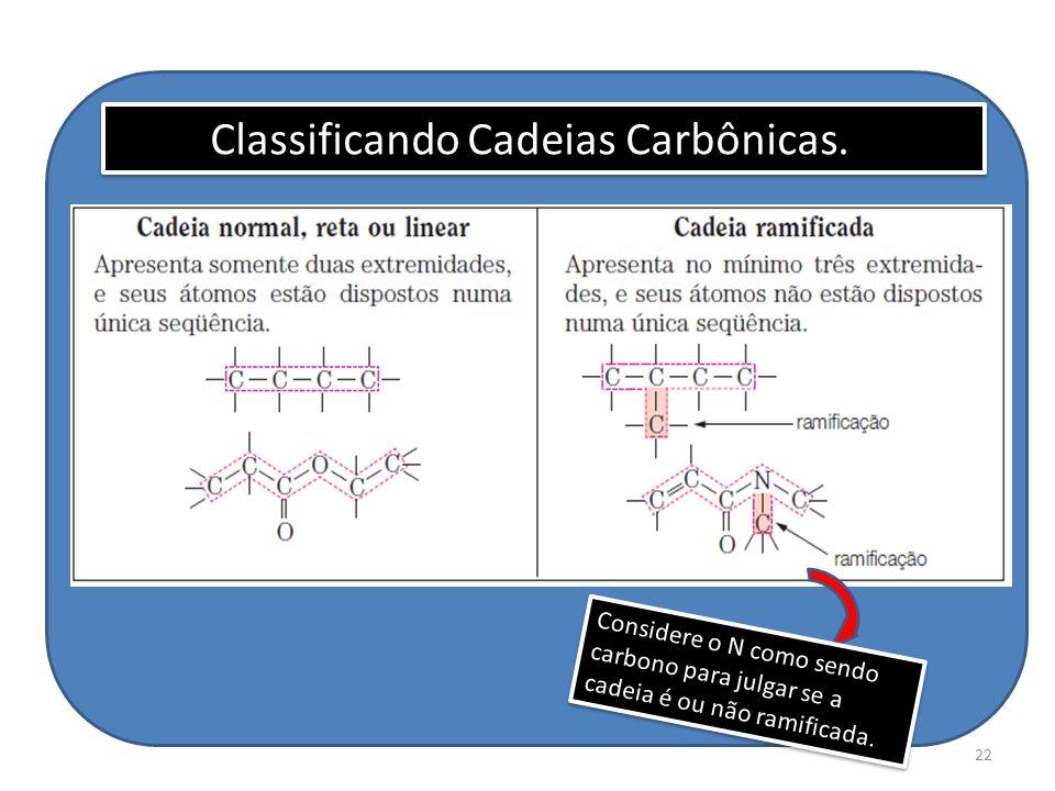 22 Considere o N como sendo carbono para julgar se a cadeia é ou não ramificada. Classificando Cadeias Carbônicas.