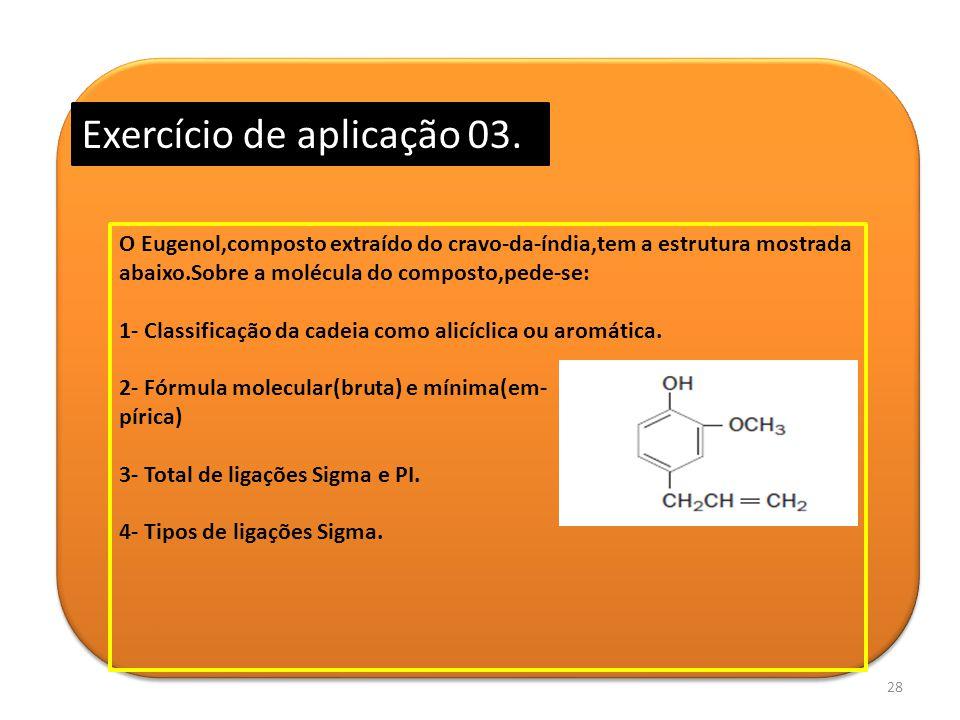 28 Exercício de aplicação 03. O Eugenol,composto extraído do cravo-da-índia,tem a estrutura mostrada abaixo.Sobre a molécula do composto,pede-se: 1- C