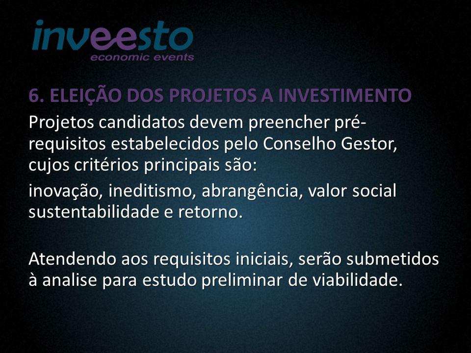 6. ELEIÇÃO DOS PROJETOS A INVESTIMENTO Projetos candidatos devem preencher pré- requisitos estabelecidos pelo Conselho Gestor, cujos critérios princip