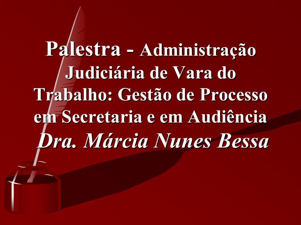 Palestra - Administração Judiciária de Vara do Trabalho: Gestão de Processo em Secretaria e em Audiência Dra. Márcia Nunes Bessa