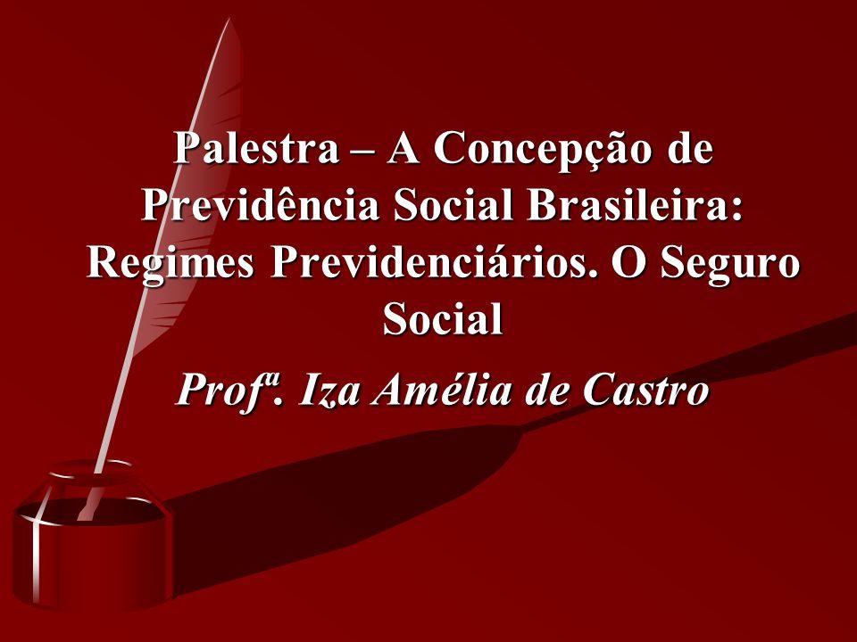Palestra – A Concepção de Previdência Social Brasileira: Regimes Previdenciários. O Seguro Social Profª. Iza Amélia de Castro