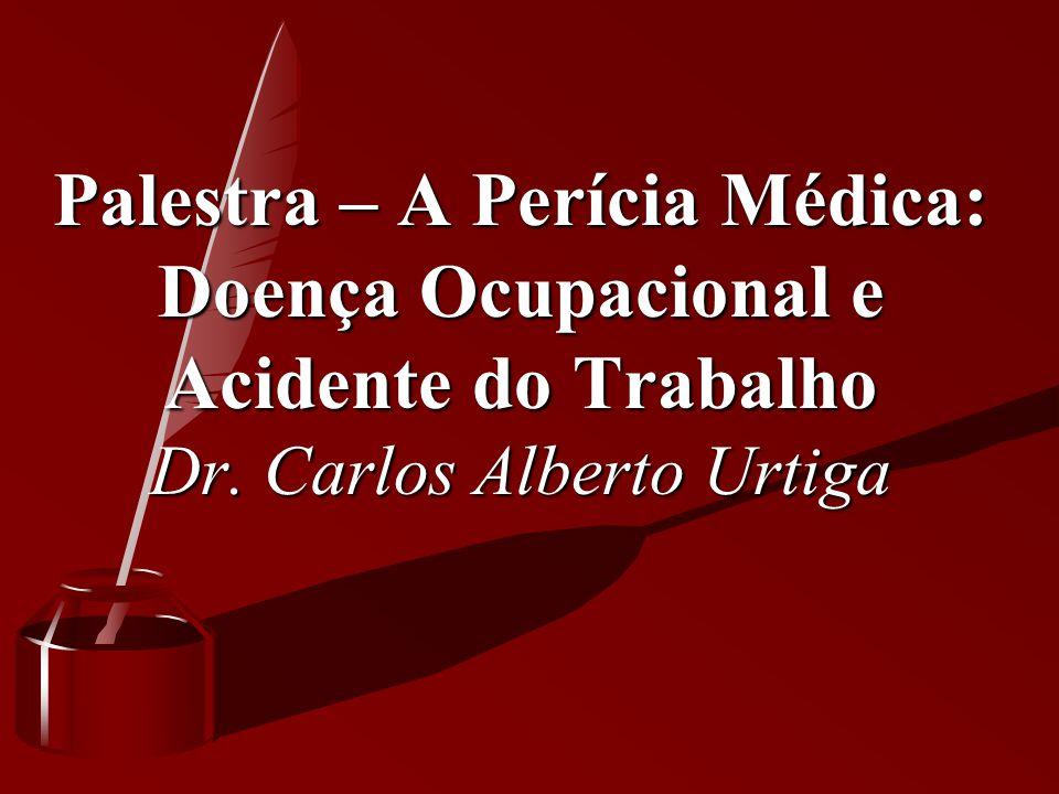 Palestra – A Perícia Médica: Doença Ocupacional e Acidente do Trabalho Dr. Carlos Alberto Urtiga