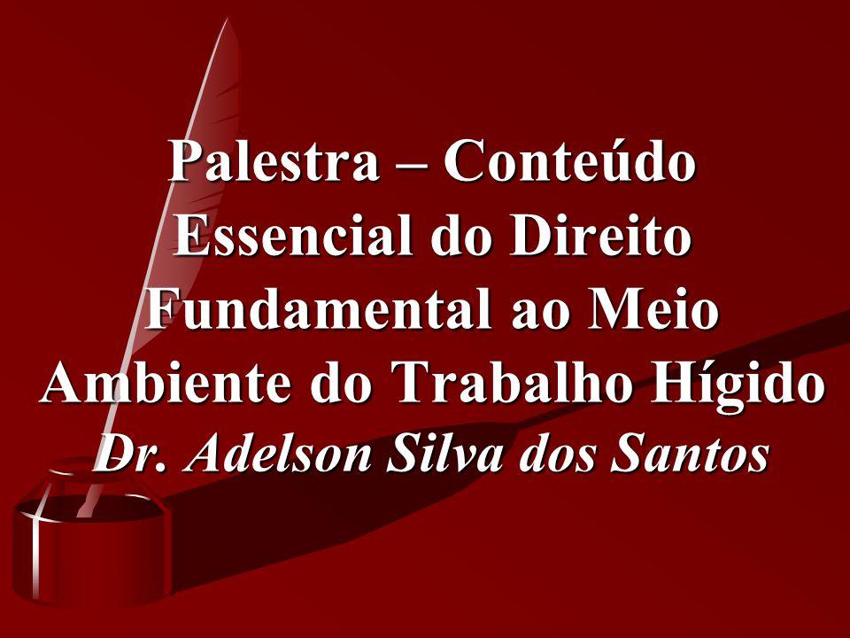Palestra – Conteúdo Essencial do Direito Fundamental ao Meio Ambiente do Trabalho Hígido Dr. Adelson Silva dos Santos Palestra – Conteúdo Essencial do