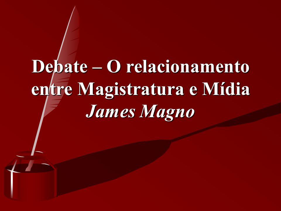 Debate – O relacionamento entre Magistratura e Mídia James Magno