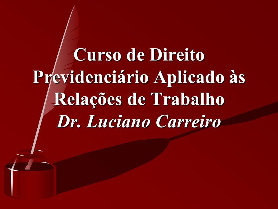 Curso de Direito Previdenciário Aplicado às Relações de Trabalho Dr. Luciano Carreiro