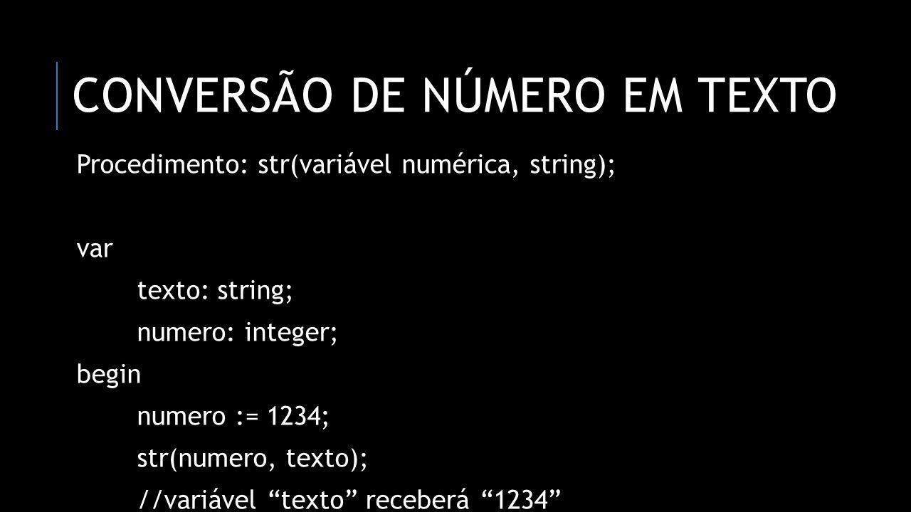 CONVERSÃO DE NÚMERO EM TEXTO Procedimento: str(variável numérica, string); var texto: string; numero: integer; begin numero := 1234; str(numero, texto); //variável texto receberá 1234