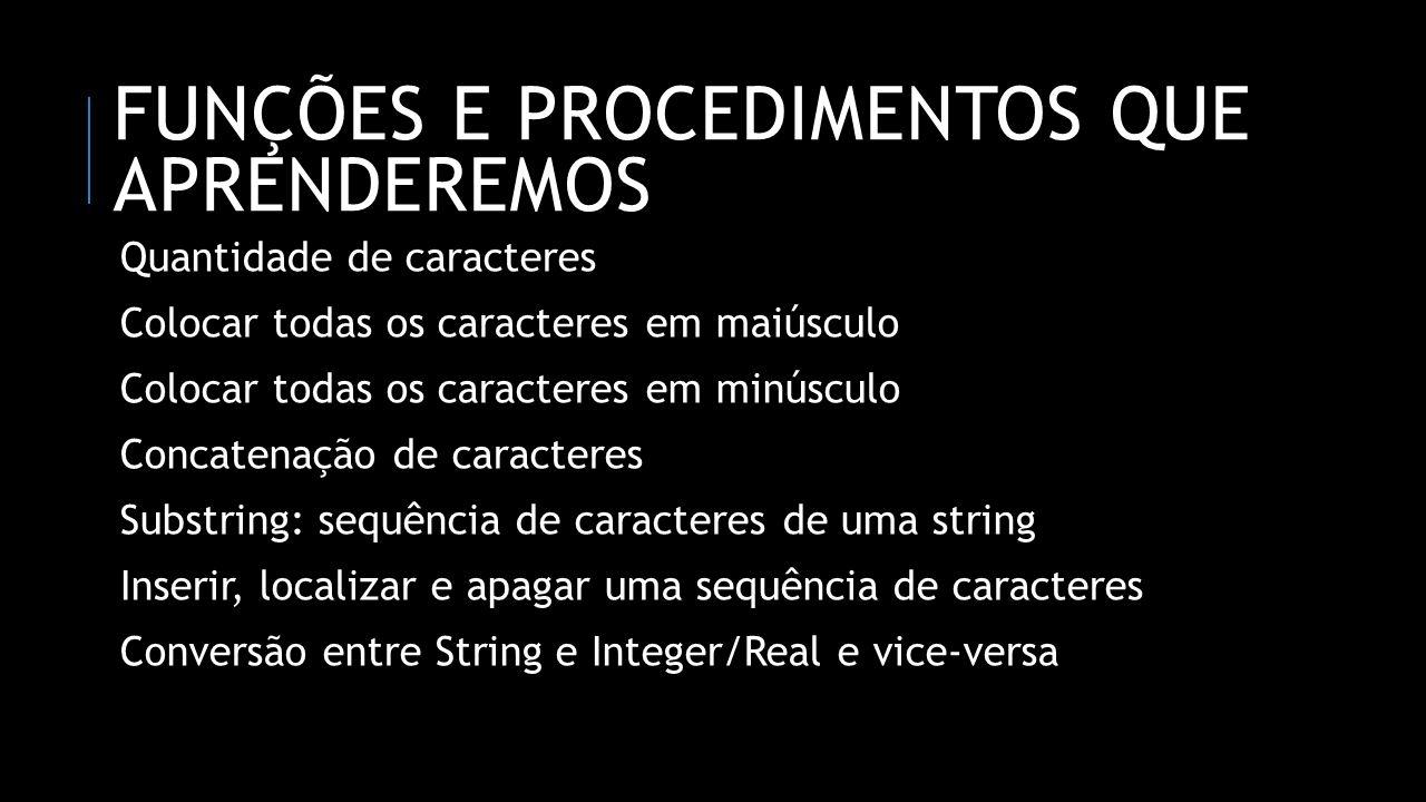 FUNÇÕES E PROCEDIMENTOS QUE APRENDEREMOS Quantidade de caracteres Colocar todas os caracteres em maiúsculo Colocar todas os caracteres em minúsculo Concatenação de caracteres Substring: sequência de caracteres de uma string Inserir, localizar e apagar uma sequência de caracteres Conversão entre String e Integer/Real e vice-versa