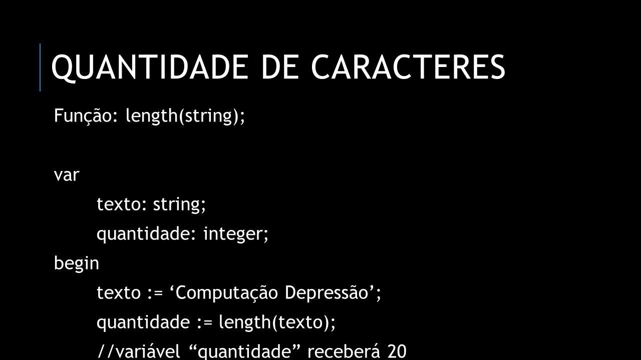 QUANTIDADE DE CARACTERES Função: length(string); var texto: string; quantidade: integer; begin texto := 'Computação Depressão'; quantidade := length(t