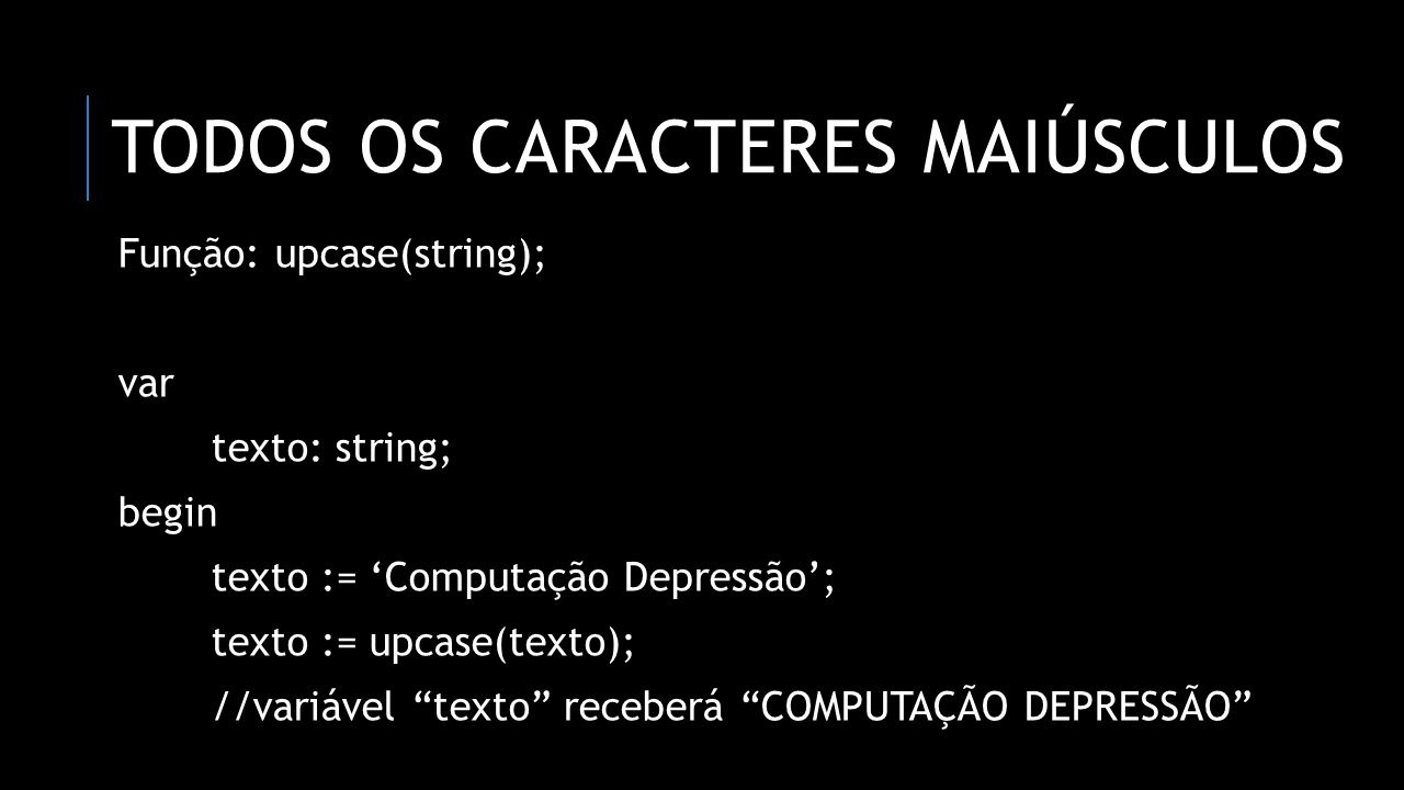 """TODOS OS CARACTERES MAIÚSCULOS Função: upcase(string); var texto: string; begin texto := 'Computação Depressão'; texto := upcase(texto); //variável """"t"""