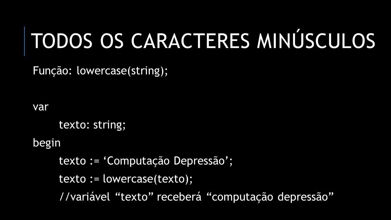 CONCATENAÇÃO DE CARACTERES Função: concat(string, string,...); var nome, sobrenome, completo: string; begin nome := 'Computação'; sobrenome := 'Depressão'; completo := concat(nome, sobrenome); //variável completo receberá ComputaçãoDepressão