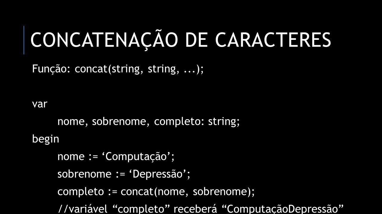 SUBSTRING: PARTE DE UMA STRING Função: copy(string, início, quantidade); var texto: string; begin texto := 'Computação Depressão'; texto := copy(texto, 6, 11); //iniciar no 6º caractere e pegar 11 caracteres após ele //variável texto receberá tação Depre