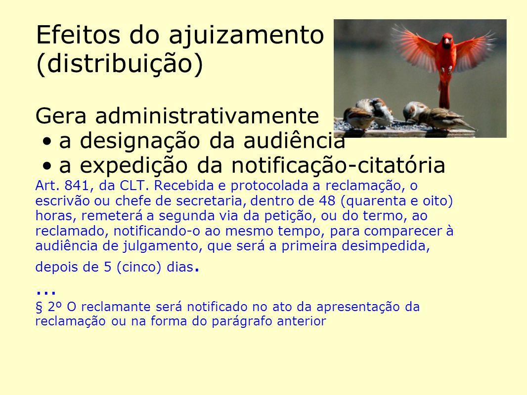 Efeitos do ajuizamento (distribuição) Gera administrativamente •a designação da audiência •a expedição da notificação-citatória Art. 841, da CLT. Rece