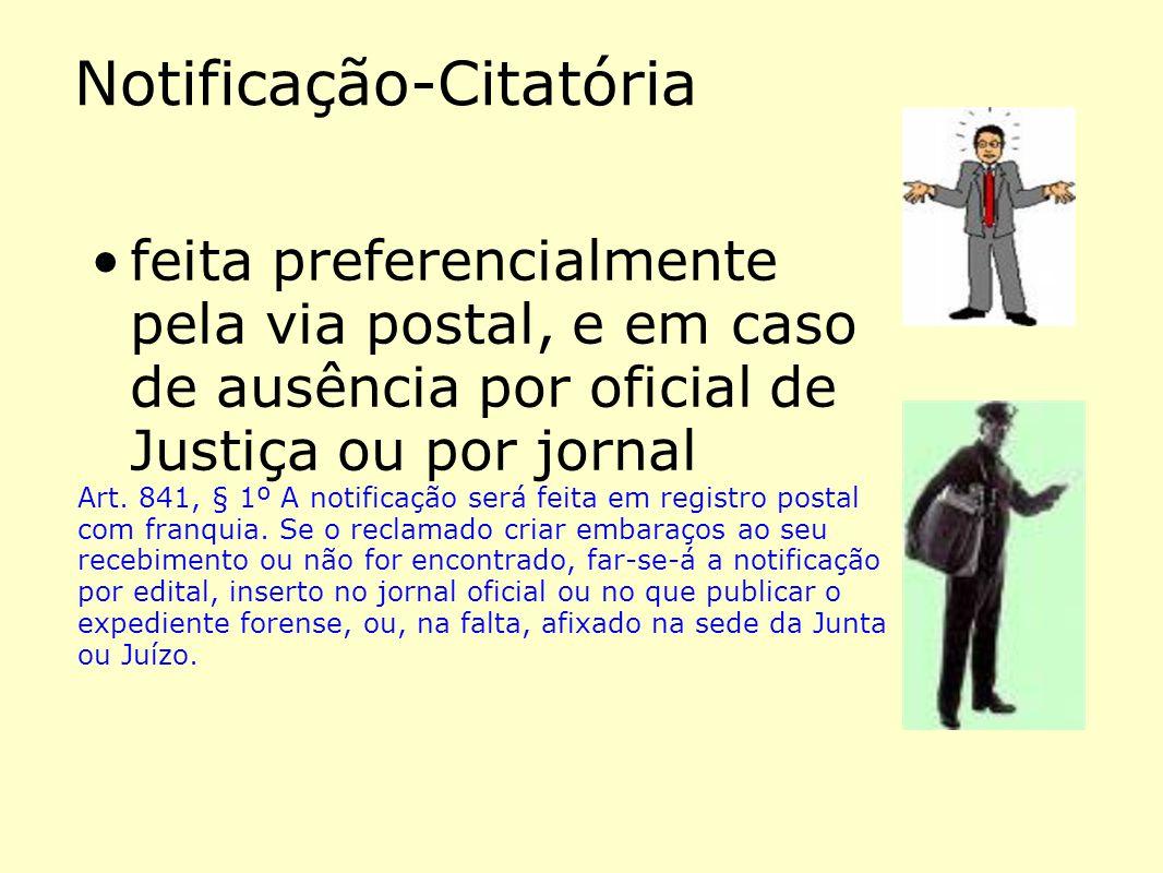 Notificação-Citatória •feita preferencialmente pela via postal, e em caso de ausência por oficial de Justiça ou por jornal Art. 841, § 1º A notificaçã