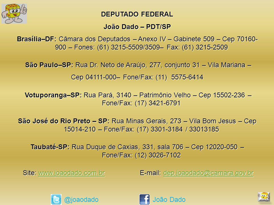 DEPUTADO FEDERAL João Dado – PDT/SP Brasília–DF: Câmara dos Deputados – Anexo IV – Gabinete 509 – Cep 70160- 900 – Fones: (61) 3215-5509/3509– Fax: (61) 3215-2509 São Paulo–SP: Rua Dr.