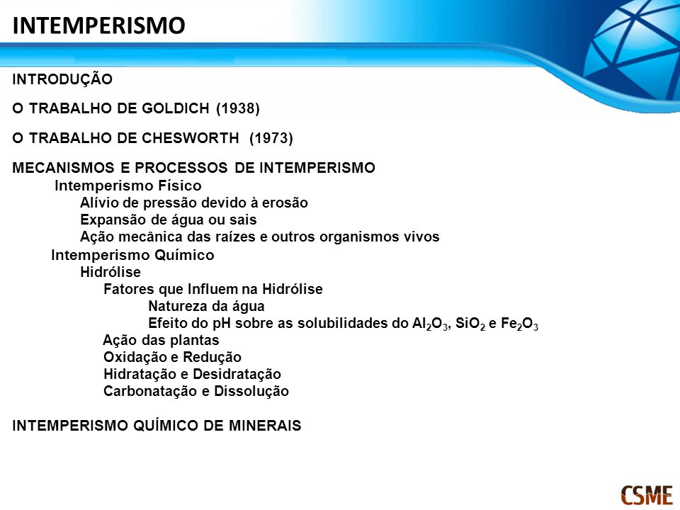 INTRODUÇÃO O TRABALHO DE GOLDICH (1938) O TRABALHO DE CHESWORTH (1973) MECANISMOS E PROCESSOS DE INTEMPERISMO Intemperismo Físico Alívio de pressão devido à erosão Expansão de água ou sais Ação mecânica das raízes e outros organismos vivos Intemperismo Químico Hidrólise Fatores que Influem na Hidrólise Natureza da água Efeito do pH sobre as solubilidades do Al 2 O 3, SiO 2 e Fe 2 O 3 Ação das plantas Oxidação e Redução Hidratação e Desidratação Carbonatação e Dissolução INTEMPERISMO QUÍMICO DE MINERAIS INTEMPERISMO
